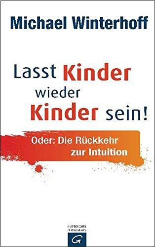 9783579067506: Lasst Kinder wieder Kinder sein!: Oder: Die Rückkehr zur Intuition