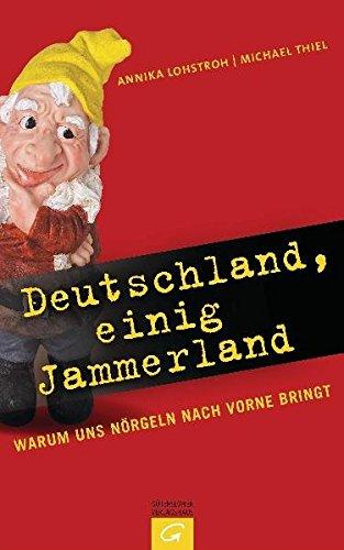 Deutschland, einig Jammerland: Warum uns Nörgeln nach vorne bringt - Lohstroh, Annika, Thiel, Michael