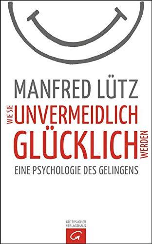 Wie Sie unvermeidlich gl?cklich werden: Eine Psychologie: Manfred L?tz