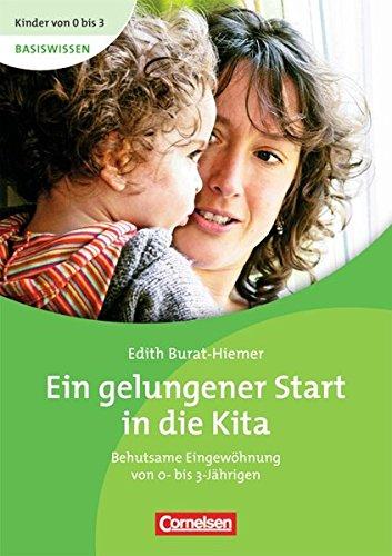 Ein gelungener Start in die Kita : Behutsame Eingewöhnung von 0- bis 3-Jährigen - Edith Burat-Hiemer