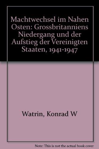 Machtwechsel im Nahen Osten - Großbritanniens Niedergang: Watrin, Konrad W.: