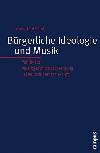 Burgerliche Ideologie und Musik: Politik der Musikgeschichtsschreibung in Deutschland 1776-1871: ...