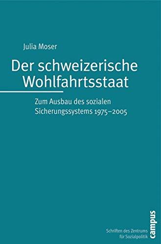 Der schweizerische Wohlfahrtsstaat. Zum Ausbau des sozialen Sicherungssystems 1975-2005.: Moser, ...