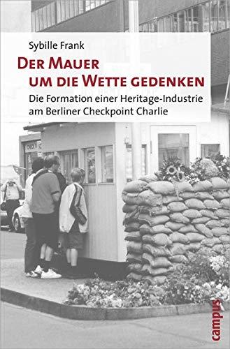 9783593390185: Der Mauer um die Wette gedenken: Die Formation einer Heritage-Industrie am Berliner Checkpoint Charlie