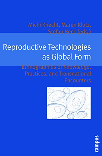 Reproductive Technologies as Global Form: Ethnographies of Knowledge, Practices, and Transnational ...