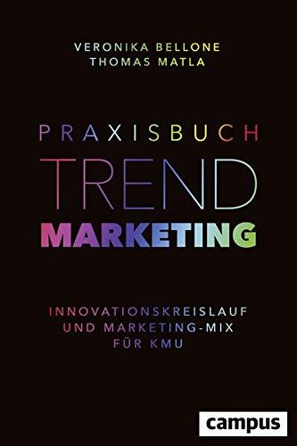 Praxisbuch Trendmarketing: Innovationskreislauf und Marketing-Mix fur KMU: Veronika Bellone, Thomas...