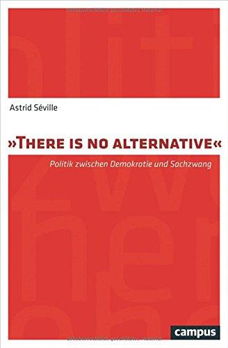 """There is no alternative"""": Politik zwischen Demokratie und Sachzwang (Paperback): Astrid Séville"""