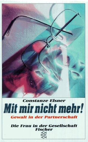 Mit mir nicht mehr! : Gewalt in der Partnerschaft. Mit Irene Maier und Ulrike F. / Fischer ; 13570 : Die Frau in der Gesellschaft - Elsner, Constanze, Irene Maier und Ulrike F.