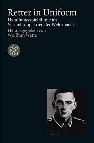 Retter in Uniform Handlungsspielraume Im Vernichtungskrieg Der Wehrmacht: Wolfram Wette