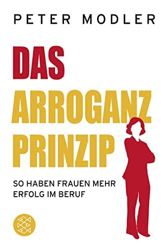 Das Arroganz-Prinzip: So haben Frauen mehr Erfolg im Beruf - Modler, Peter