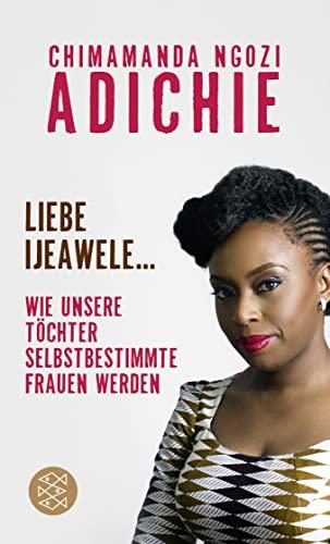 Liebe Ijeawele : Wie unsere Töchter selbstbestimmte Frauen werden - Chimamanda Ngozi Adichie