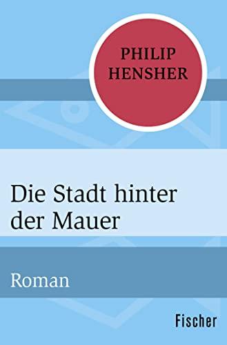 Die Stadt hinter der Mauer : Roman: Philip Hensher