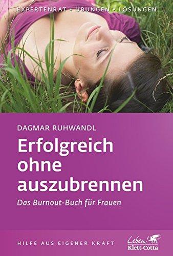 Erfolgreich ohne auszubrennen : das Burnout-Buch für Frauen. Klett-Cotta Leben!, Expertenrat - Übungen - Lösungen - Ruhwandl, Dagmar