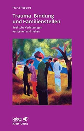Trauma, Bindung und Familienstellen. Seelische Verletzungen verstehen und heilen (Leben Lernen 177) - Franz, Ruppert,