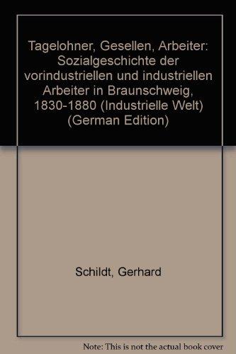Tagelohner, Gesellen, Arbeiter: Sozialgeschichte der vorindustriellen und industriellen Arbeiter in...