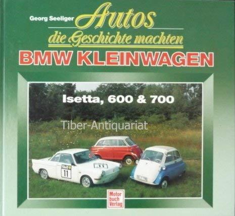 Autos, die Geschichte machten - BMW Kleinwagen Isetta, 600 & 700: Seeliger, Georg