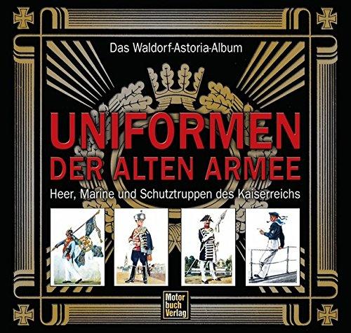 9783613030190: Das Waldorf-Astoria-Album: Uniformen der alten Armee: Heer, Marine und Schutztruppen des Kaiserreichs
