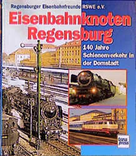 Eisenbahnknoten Regensburg - 140 Jahre Schienenverkehr in der Domstadt: Regensburger ...
