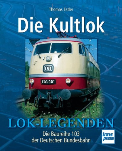9783613714670: Die Kultlok: Die Baureihe 103 der Deutschen Bundesbahn