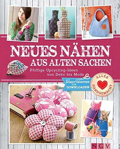 Neues nähen aus alten Sachen: Pfiffige Upcycling-Ideen von Deko bis Mode. Mit Schnittmustern ...