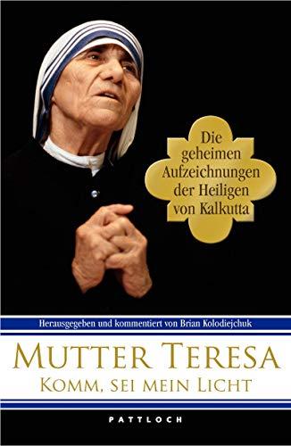 Komm, sei du mein Licht!: Die geheimen Aufzeichnungen der Heiligen von Kalkutta - Teresa, Mutter