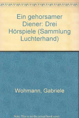 Ein gehorsamer Diener Drei Hörspiele - Wohmann, Gabriele