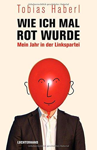 Wie ich mal rot wurde: Mein Jahr in der Linkspartei - Haberl, Tobias