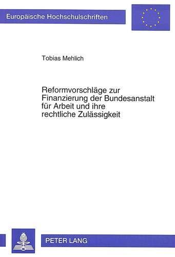 Reformvorschläge zur Finanzierung der Bundesanstalt für Arbeit und ihre rechtliche Zul&...