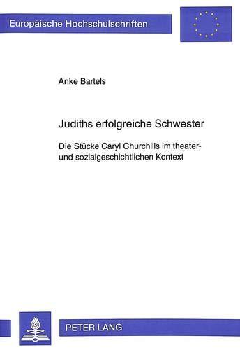 Judiths erfolgreiche Schwester Die Stücke Caryl Churchills im theater- und ...