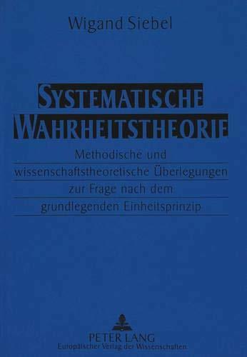 9783631304938: Systematische Wahrheitstheorie: Methodische und wissenschaftstheoretische Überlegungen zur Frage nach dem grundlegenden Einheitsprinzip (German Edition)