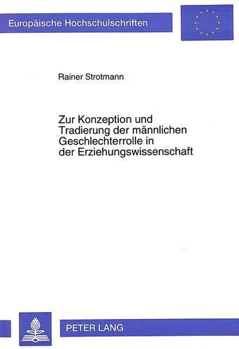 Zur Konzeption Und Tradierung Der Maennlichen Geschlechterrolle in Der Erziehungswissenschaft: Eine...
