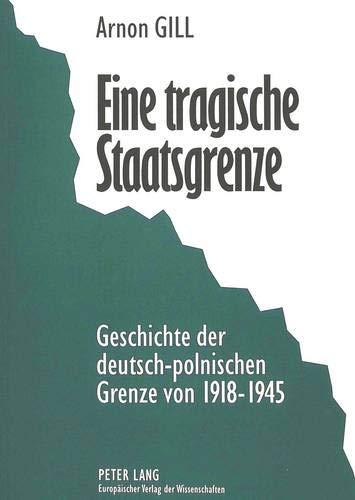 Eine tragische Staatsgrenze Geschichte der deutsch-polnischen Grenze von 1918-1945: Gill, Arnon