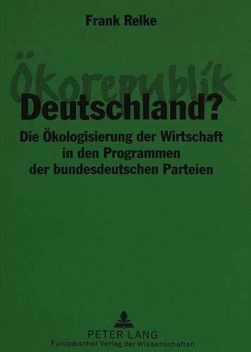 Ökorepublik Deutschland? Die Ökologisierung der Wirtschaft in den Programmen der ...
