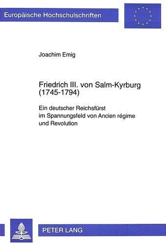 Friedrich III. von Salm-Kyrburg (1745-1794): Ein deutscher Reichsfürst im Spannungsfeld von ...