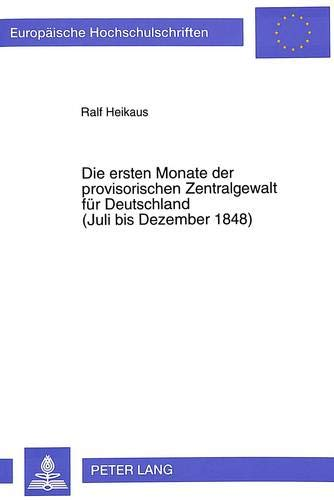 Die ersten Monate der provisorischen Zentralgewalt für Deutschland. (Juli bis Dezember 1848): ...