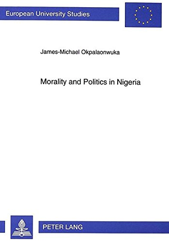 Morality and Politics in Nigeria: Moral Integration in Nigerian Politics as a Way Out (European ...