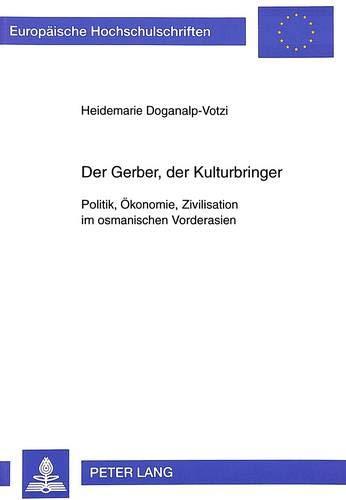 Der Gerber, Der Kulturbringer: Politik, Oekonomie, Zivilisation Im Osmanischen Vorderasien (...