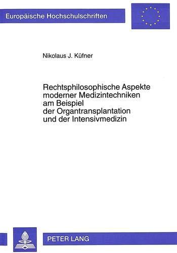 Rechtsphilosophische Aspekte Moderner Medizintechniken Am Beispiel Der Organtransplantation Und Der...