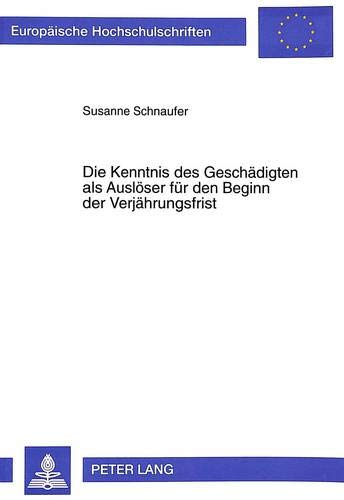 Die Kenntnis Des Geschaedigten ALS Ausloeser Fuer Den Beginn Der Verjaehrungsfrist (Paperback): ...