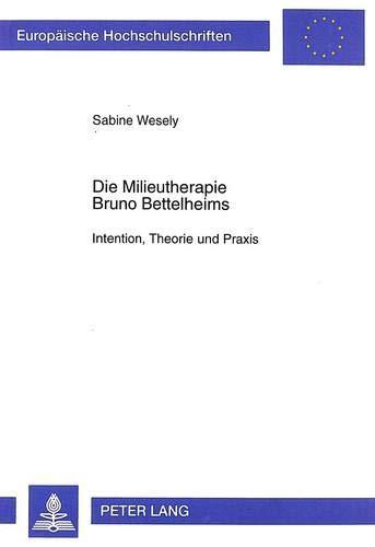 Die Milieutherapie Bruno Bettelheims: Intention, Theorie Und: Sabine Wesely