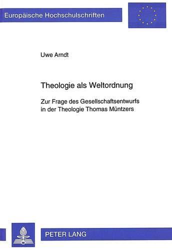 Theologie als Weltordnung Zur Frage des Gesellschaftsentwurfs in der Theologie Thomas Müntzers...