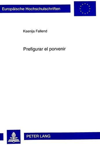 Prefigurar el porvenir: Tiempo en la novela: Fallend, Ksenija; Fallend,