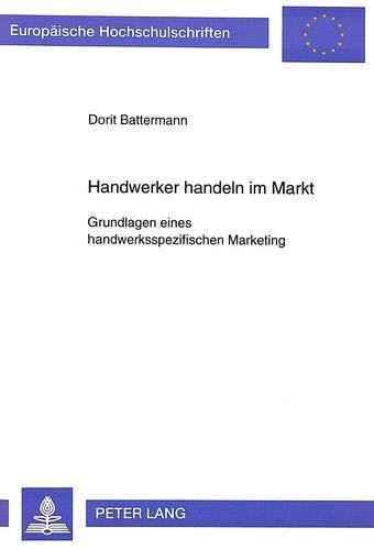 Handwerker handeln im Markt. Grundlagen eines handwerksspezifischen Marketing: Dorit Battermann