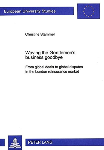 9783631325858: Waving the Gentlemen's business goodbye: From global deals to global disputes in the London reinsurance market (European University Studies)