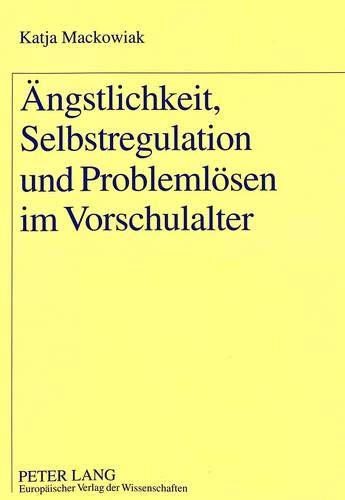 Ängstlichkeit, Selbstregulation und Problemlösen im Vorschulalter: Katja Mackowiak