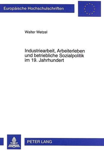 9783631332726: Industriearbeit, Arbeiterleben und betriebliche Sozialpolitik im 19. Jahrhundert: Eine Untersuchung der Lebens- und Arbeitsbedingungen von ... Universitaires Européennes) (German Edition)