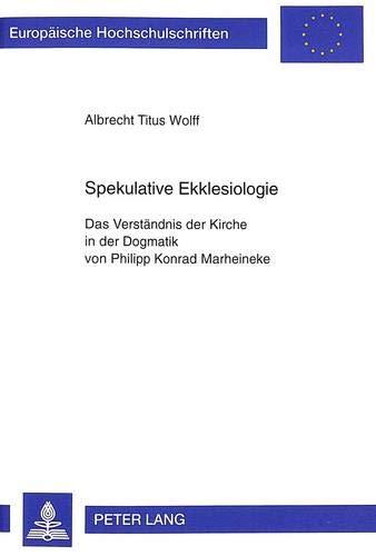 Spekulative Ekklesiologie: Das Verständnis der Kirche in der Dogmatik von Philipp Konrad Marheineke...