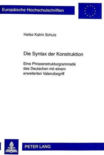 Die Syntax der Konstruktion : Eine Phrasenstrukturgrammatik des Deutschen mit einem erweiterten Valenzbegriff - Heike Katrin Schulz