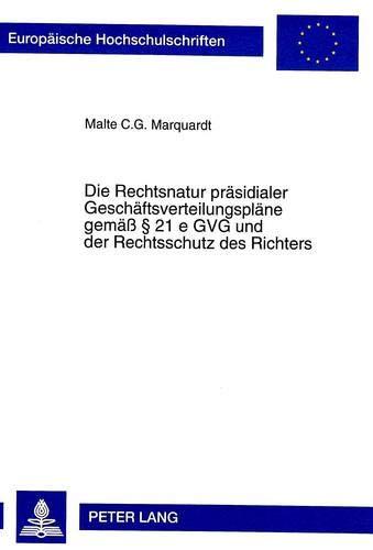 Die Rechtsnatur präsidialer Geschäftsverteilungspläne gemäß § 21 e GVG und der Rechtsschutz des ...