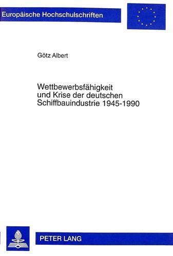 Wettbewerbsfaehigkeit und Krise der deutschen Schiffbauindustrie 1945-1990: Goetz Albert